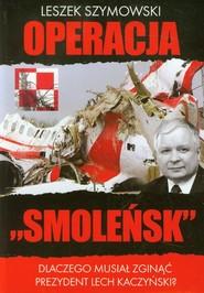 okładka Operacja Smoleńsk Dlaczego musiał zginąć prezydent Lech Kaczyński?, Książka | Leszek  Szymowski
