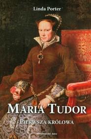 okładka Maria Tudor Pierwsza królowa, Książka   Porter Linda