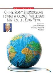 okładka Chiny, Stany Zjednoczone i Świat w oczach Wielkiego Mistrza Lee Kuan Yewa, Książka | Graham Allison, Robert D. Blackwill, Ali Wyne