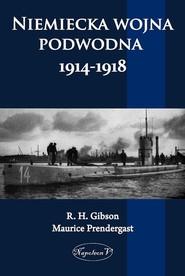 okładka Niemiecka wojna podwodna 1914-1918, Książka | R. H. Gibson, Maurice Pendergast