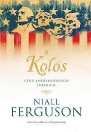 okładka Kolos Cena amerykańskiego imperium, Książka | Niall Ferguson