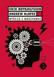 okładka Wyścig z maszynami Jak rewolucja cyfrowa napędza innowacje, zwiększa wydajność i w nieodwracalny sposób zmienia rynek p, Książka   Erik   Brynjolfsson, Andrew McAfee