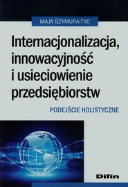 okładka Internacjonalizacja innowacyjność i usieciowienie przedsiębiorstw Podejście holistyczne, Książka | Szymura-Tyc Maja