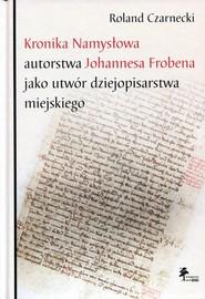 okładka Kronika Namysłowa autorstwa Johannesa Frobena jako utwór dziejopisarstwa miejskiego, Książka | Czarnecki Roland