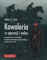 okładka Kawaleria w operacji i walce Koncepcje użycia i wyszkolenie kawalerii samodzielnej Wojska Polskiego w latach 1921-1939, Książka | Juliusz S. Tym
