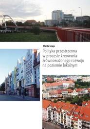okładka Polityka przestrzenna w procesie kreowania zrównoważonego rozwoju na poziomie lokalnym, Książka   Szaja Marta