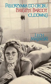okładka Pielgrzymka do grobu Brigitte Bardot cudownej, Książka | Lech Majewski