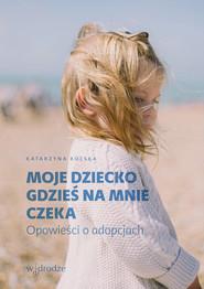 okładka Moje dziecko gdzieś na mnie czeka Opowieści o adopcjach, Książka | Katarzyna Kolska