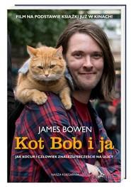 okładka Kot Bob i ja Jak kocur i człowiek znaleźli szczęście na ulicy, Książka | James Bowen