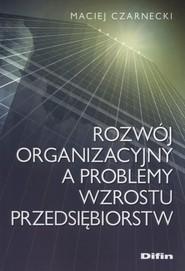 okładka Rozwój organizacyjny a problemy wzrostu przedsiębiorstw, Książka | Maciej Czarnecki