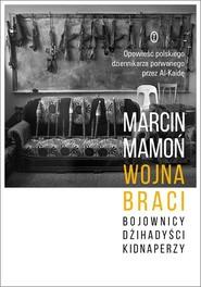 okładka Wojna braci Bojownicy, dżihadyści, kidnaperzy, Książka   Marcin Mamoń