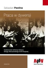 okładka Praca w dywersji Codzienność żołnierzy Kedywu Okręgu Warszawskiego Armii Krajowej, Książka | Pawlina Sebastian