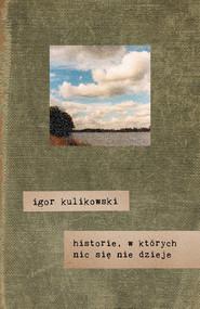 okładka Historie, w których nic się nie dzieje, Książka | Kulikowski Igor