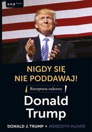 okładka Nigdy się nie poddawaj! Receptura sukcesu Donald Trump, Książka   Donald J. Trump, Meredith McIver