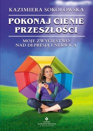 okładka Pokonaj cienie przeszłości Moje zwycięstwo nad depresją i nerwicą, Książka | Sokołowska Kazimiera