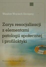 okładka Zarys resocjalizacji z elementami patologii społecznej i profilaktyki, Książka   Wiesław Wojciech Szczęsny