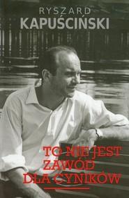 okładka To nie jest zawód dla cyników, Książka | Ryszard Kapuściński