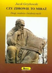 okładka Czy zdrowie to miraż Drogi, rozdroża i bezdroża myśli, Książka | Grzybowski Jacek