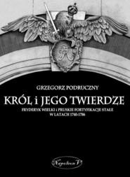 okładka Król i jego twierdze Fryderyk Wielki i pruskie fortyfikacje stałe w latach 1740-1786, Książka   Podruczny Grzegorz