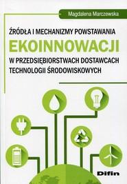 okładka Źródła i mechanizmy powstawania ekoinnowacji w przedsiębiorstwach dostawcach technologii środowiskowych, Książka | Magdalena  Marczewska