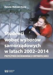 okładka Studenci wobec wyborów samorządowych w latach 2002-2014 Przyczynek do demokracji obywatelskiej, Książka   Danuta Walczak-Duraj