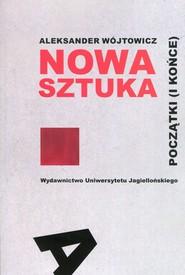 okładka Nowa sztuka Początki i końce, Książka   Wójtowicz Aleksander