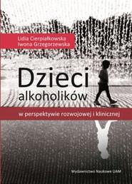 okładka Dzieci alkoholików w perspektywie rozwojowej i klinicznej, Książka | Lidia  Cierpiałkowska, Iwona  Grzegorzewska