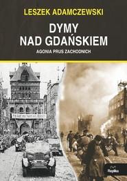 okładka Dymy nad Gdańskiem Agonia Prus Zachodnich, Książka | Adamczewski Leszek