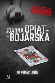 okładka To koniec Anno, Książka | Joanna Opiat-Bojarska