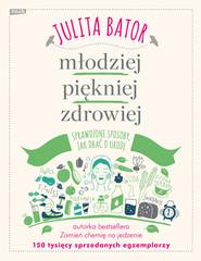 okładka Młodziej, piękniej, zdrowiej. Sprawdzone sposoby, jak dbać o urodę., Książka | Julita Bator