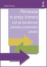 okładka Perswazja w pracy trenera czyli jak kształtować postawy uczestników szkoleń, Książka | Paweł  Fortuna
