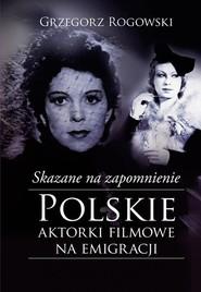 okładka Skazane na zapomnienie Polskie aktorki filmowe na emigracji, Książka | Grzegorz Rogowski, Michał Pieńkowski