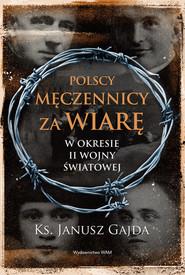 okładka Polscy męczennicy za wiarę w okresie II wojny światowej, Książka | Janusz  Gajda