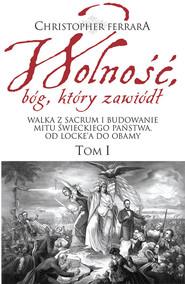 okładka Wolność bóg który zawiódł Walka z sacrum i budowanie mitu świeckiego państwa. Od Locke'a do Obamy, Książka | Christopher A. Ferrara