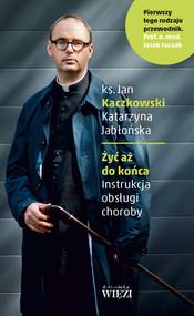 okładka Żyć aż do końca Instrukcja obsługi choroby, Książka | Ks. Jan Kaczkowski, Katarzyna Jabłońska