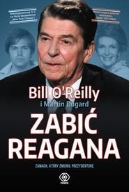 okładka Zabić Reagana Zamach, który zmienił prezydenturę, Książka | Bill O'Reilly