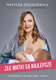okładka Złe matki są najlepsze. Poradnik szczęśliwej mamy, Książka | Matylda Kozakiewicz