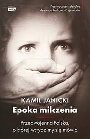okładka Epoka milczenia. Przedwojenna Polska, o której wstydzimy się mówić, Książka | Kamil Janicki