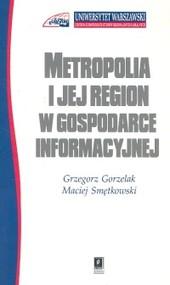 okładka Metropolia i jej region w gospodarce informacyjnej, Książka | Grzegorz Gorzelak, Maciej Smętkowski