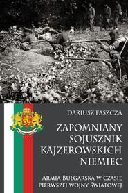 okładka Zapomniany sojusznik kajzerowskich Niemiec Armia Bułgarska w czasie pierwszej wojny światowej, Książka | Faszcza Dariusz