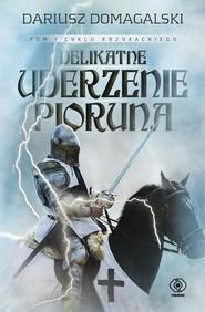 okładka Cykl krzyżacki Tom 1 Delikatne uderzenie pioruna, Książka | Dariusz  Domagalski