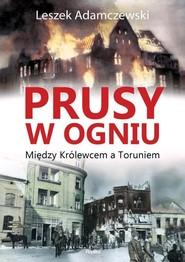 okładka Prusy w ogniu Między Królewcem a Toruniem, Książka | Adamczewski Leszek