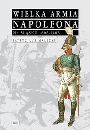 okładka Wielka Armia Napoleona na Śląsku 1806-1808, Książka | Malicki Patrycjusz