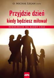okładka Przyjdzie dzień kiedy będziesz miłował Rekolekcje na każdy czas, Książka | Legan Michał