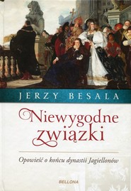 okładka Niewygodne związki Opowieść o końcu dynastii Jagiellonów, Książka   Jerzy Besala