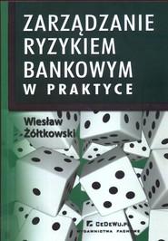 okładka Zarządzanie ryzykiem bankowym w praktyce, Książka | Wiesław Żółtkowski