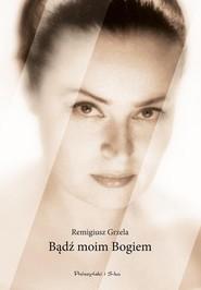 okładka Bądź moim Bogiem, Książka | Remigiusz Grzela