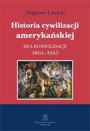 okładka Historia cywilizacji amerykańskiej Tom 3 Era konsolidacji 1861-1945, Książka | Zbigniew Lewicki