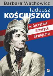 okładka Tadeusz Kościuszko w Ojczyźnie, Ameryce, Szwajcarii, Książka   Barbara Wachowicz