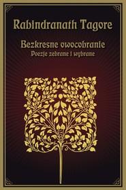 okładka Bezkresne owocobranie Poezje zebrane i wybrane, Książka | Rabindranath Tagore